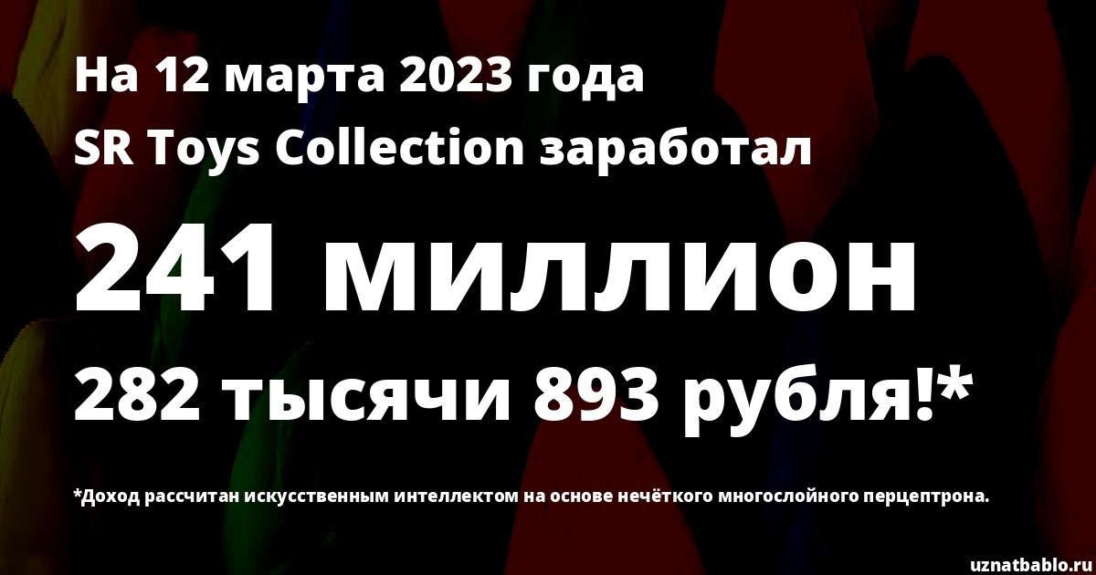 Сколько заработал SR Toys Collection на Youtube на 7 апреля 2020 года